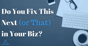 Do You Fix This Next (Or That) in Your Biz?