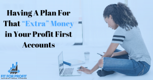 """Having A Plan For That """"Extra"""" Money in Your Profit First Accounts"""